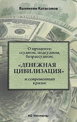 Валентин Катасонов - О проценте: ссудном, подсудном, безрассудном. «Денежная цивилизация» и современный кризис