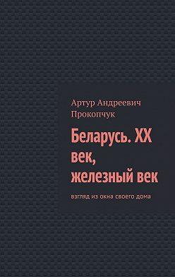 Артур Прокопчук - Беларусь. XX век, железный век. Взгляд изокна своегодома