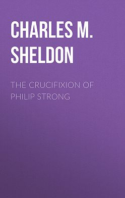 Charles M. Sheldon - The Crucifixion of Philip Strong