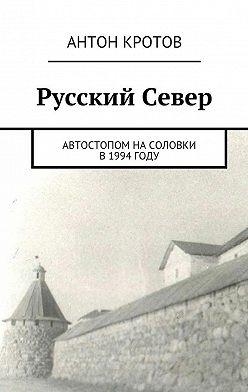 Антон Кротов - Русский Север. Автостопом наСоловки в1994году