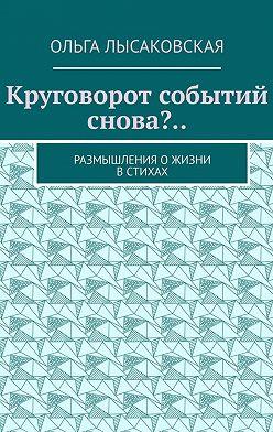 Ольга Лысаковская - Круговорот событий снова?.. Размышления ожизни встихах