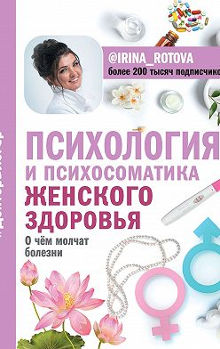 Ирина Ротова - Психология и психосоматика женского здоровья. О чем молчат болезни