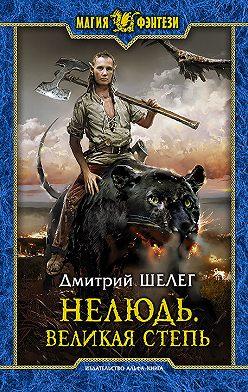 Дмитрий Шелег - Нелюдь. Великая Степь