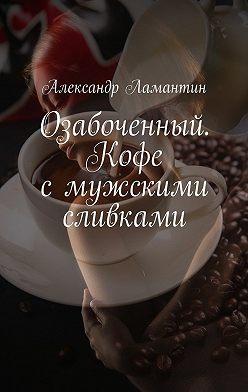 Александр Ламантин - Озабоченный. Кофе смужскими сливками
