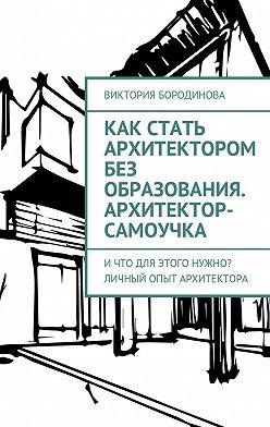 Виктория Бородинова - Как стать архитектором без образования. Архитектор-самоучка. Ичто для этого нужно? Личный опыт архитектора