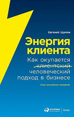 Евгений Щепин - Энергия клиента. Как окупается человеческий подход в бизнесе