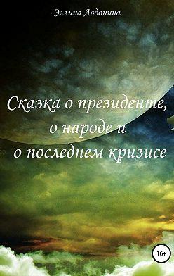 Эллина Авдонина - Сказка о президенте, о народе и о последнем кризисе