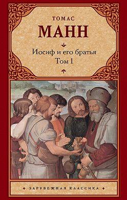 Томас Манн - Иосиф и его братья. Том 1