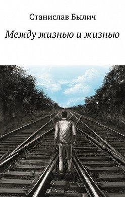 Станислав Былич - Между жизнью и жизнью