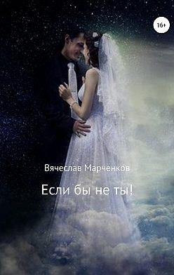 Вячеслав Марченков - Если бы не ты!