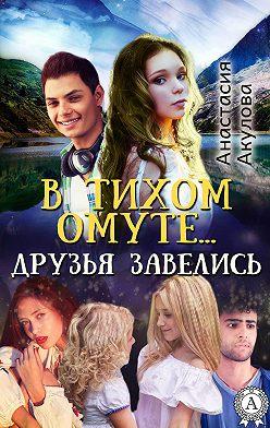 Анастасия Акулова - В тихом омуте… друзья завелись