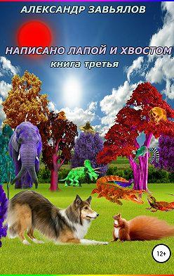Александр Завьялов - Написано лапой и хвостом. Книга третья