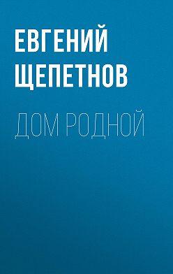Евгений Щепетнов - Дом родной