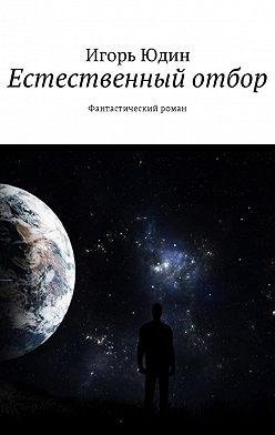 Игорь Юдин - Естественный отбор. Фантастический роман
