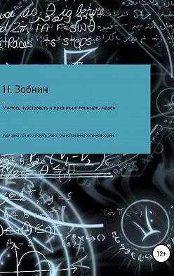 Николай Зобнин - Учитесь чувствовать и правильно понимать людей, или Ещё одна попытка понять смысл существования разумной жизни