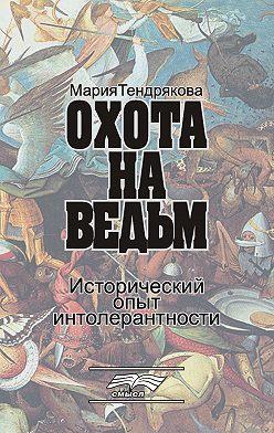 Мария Тендрякова - Охота на ведьм. Исторический опыт интолерантности