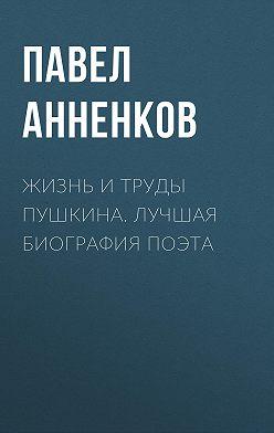 Павел Анненков - Жизнь и труды Пушкина. Лучшая биография поэта