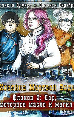 Варвара Серебро - Хозяйка мертвой воды. Флакон 2. Пар, моторное масло и магия