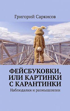 Григорий Саркисов - Фейсбуковки, или Картинки скарантинки. Наблюдалки иразмышлялки