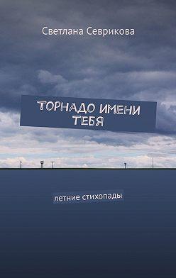 Светлана Севрикова - Торнадо имени тебя. Летние стихопады