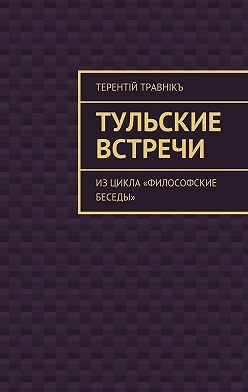 Терентiй Травнiкъ - Тульские встречи. Изцикла «Философские беседы»