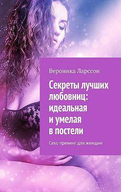 Вероника Ларссон - Секреты лучших любовниц: идеальная иумелая впостели. Секс-тренинг для женщин