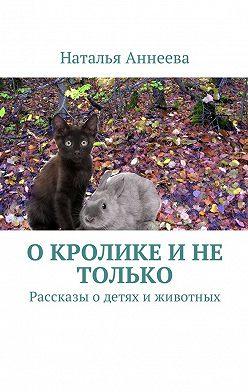 Наталья Аннеева - О кролике и не только. Рассказы одетях иживотных