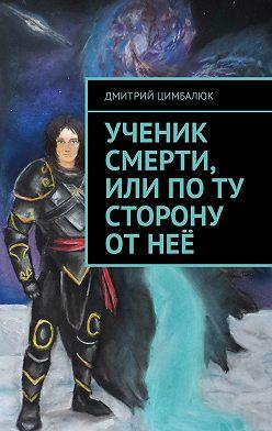 Дмитрий Цимбалюк - Ученик смерти, или Поту сторону отнеё