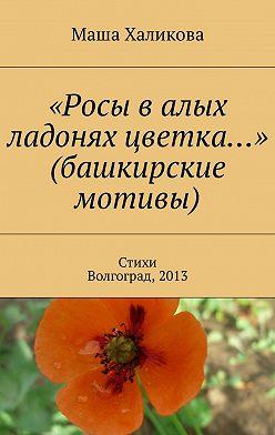 Маша Халикова - «Росы валых ладонях цветка…» (башкирские мотивы). Стихи. Волгоград, 2013