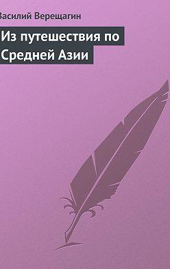 Василий Верещагин - Из путешествия по Средней Азии