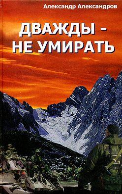 Александр Александров - Дважды – не умирать