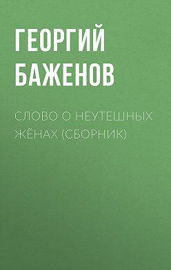Георгий Баженов - Слово о неутешных жёнах (сборник)