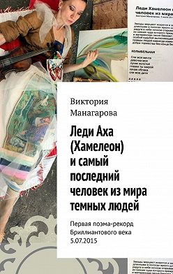 Виктория Манагарова - Леди Аха (Хамелеон) исамый последний человек измира темных людей. Первая поэма-рекорд Бриллиантового века 5.07.2015