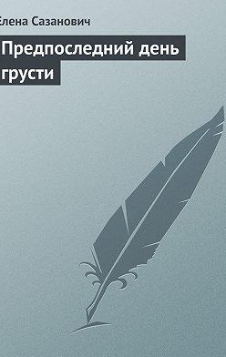 Елена Сазанович - Предпоследний день грусти
