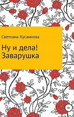 Светлана Хусаинова - Ну и дела! Заварушка