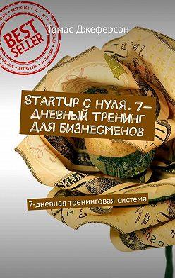 Томас Джеферсон - StartUp c нуля. 7-дневный тренинг для бизнесменов. 7-дневная тренинговая система