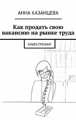 Анна Казанцева - Как продать свою вакансию нарынке труда. Книга-тренинг