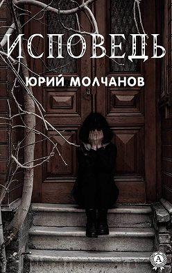 Юрий Молчанов - Исповедь