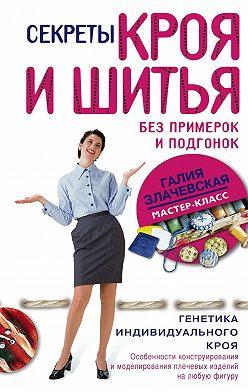 Галия Злачевская - Секреты кроя и шитья без примерок и подгонок