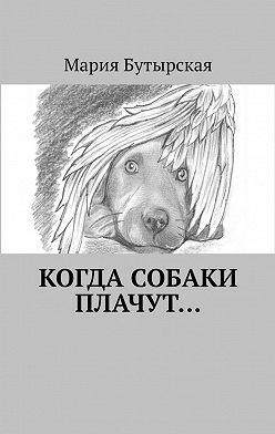 Мария Бутырская - Когда собаки плачут…