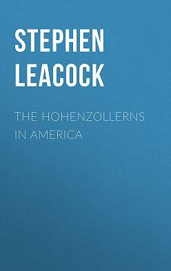Стивен Ликок - The Hohenzollerns in America