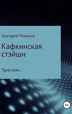 Григорий Романов - Кафкинская стейшн