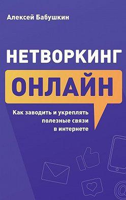 Алексей Бабушкин - Нетворкинг онлайн. Как заводить и укреплять полезные связи в интернете