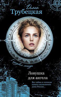 Диана Трубецкая - Ловушка для ангела. Тайны дома на Берсеневской набережной