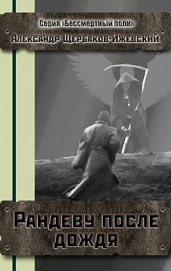 Александр Щербаков-Ижевский - Рандеву после дождя. Серия «Бессмертный полк»