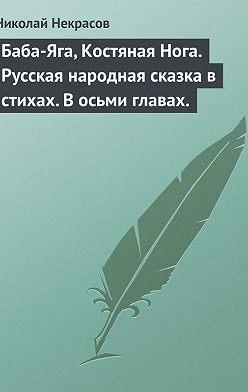 Николай Некрасов - Баба-Яга, Костяная Нога. Русская народная сказка в стихах. В осьми главах.