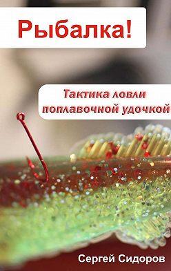 Сергей Сидоров - Тактика ловли поплавочной удочкой