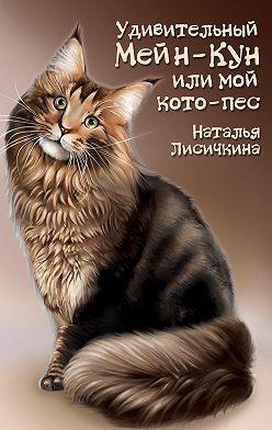 Наталья Лисичкина - Удивительный Мейн-Кун, или Мой кото-пес