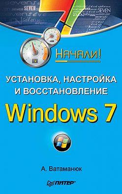 Александр Ватаманюк - Установка, настройка и восстановление Windows 7. Начали!