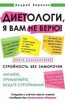 Андрей Воронин - Диетологи, я вам не верю! Книга-разоблачение